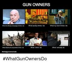 What They Think I Do Meme - gun owners what the brady caign thinks i do what society thinks l