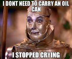 Oil Meme - i dont need to carry an oil can i stopped crying meme tin man