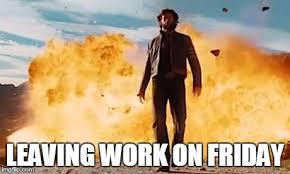 Leaving Work On Friday Meme - walkawayexplosion imgflip