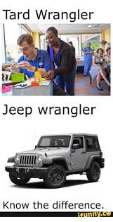 Jeep Wrangler Meme - tard wrangler jeep wrangler know the difference funny ce jeep
