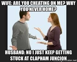 Meme Cheating Wife - wife are you cheating on me why you never home husband no i just