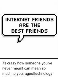 Internet Friends Meme - internet friends are the best friends its crazy how someone you ve