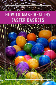 healthy easter baskets how to make healthy easter baskets your kids will still