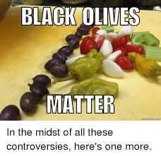 Olive Meme - black olives matter mematic net in the midst of all these