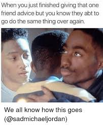 Funny Advice Memes - when you just finished giving that one friend advice but you know