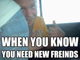 I Need New Friends Meme - when you know you need new freinds new friends quickmeme