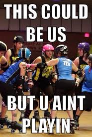 Roller Derby Meme - get off your butt and in some skates imgur