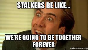 Memes About Stalkers - stalkers be like we re going to be together forever stalker