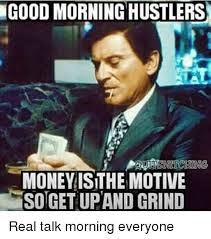 Real Talk Meme - goodmorning hustlers money is the motive sotgetupand grind real talk