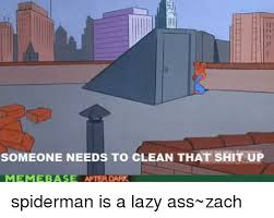 Memes After Dark - someone needs to clean that shit up meme base after dark spiderman