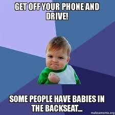 Get Off Your Phone Meme - get off your phone and drive some people have babies in the