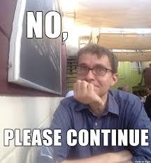 Continue Meme - no please continue reaction images know your meme