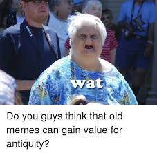 Memes Wat - wat do you guys think that old memes can gain value for antiquity