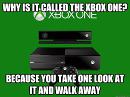 Xbox One Meme - why is it called the xbox one because you take one look at it and