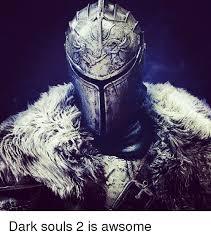 Dark Souls 2 Meme - e dark souls 2 is awsome meme on esmemes com