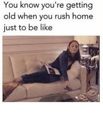 You Re Getting Old Meme - you know you re getting old when you rush home just to be like