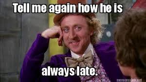Late Meme - meme maker tell me again how he is always late