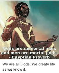 Immortal Meme - gods are immortal men and men are mortal gods egyptian proverb we