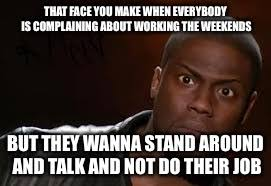 I Work Weekends Meme - kevin hart the hell meme imgflip