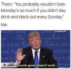 Hate Work Meme - you probably wouldn t hate monday s so much if you didn t day drink
