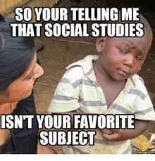 Social Memes - so your telling me that socialstudies isn t your favorite subject