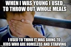 Starving Child Meme - my parents always said kids who are starving would love that food