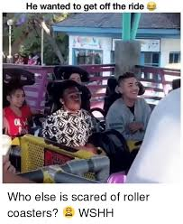 Roller Coaster Meme - he wanted to get off the ride who else is scared of roller