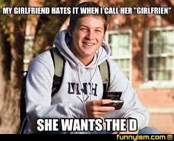 Wants The D Meme - my girlfriend hates it when i call her girlfrien she wants the d