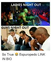 Girls Night Out Meme - ladies night out guys night out so true espuropedo link in bio