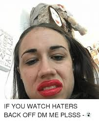 Back Off Meme - fa la la if you watch haters back off dm me plsss meme on me me