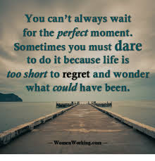 It Can Wait Meme - you can t always wait for the perfect moment sometimes you must dare