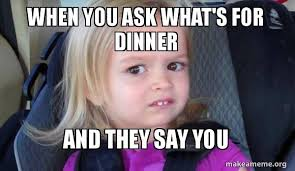 Whats For Dinner Meme - when you ask what s for dinner and they say you side eyes chloe