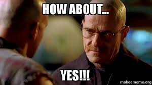 How About Yes Meme - how about yes breaking bad make a meme