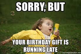 Birthday Gift Meme - sorry but your birthday gift is running late chubby bubbles gurl