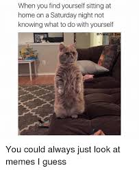 Saturday Night Meme - when you find yourself sitting at home on a saturday night not