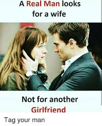 A Real Man Meme - a real man looks for a wife not for another girlfriend tag your