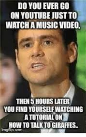 Go On Meme - do you ever go on youtube justto watchiamusic vide0 then 5 hours