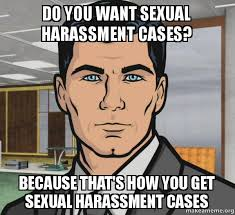 Sexual Harrassment Meme - do you want sexual harassment cases because that s how you get