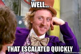 Well That Escalated Quickly Meme - well that escalated quickly condescending wonka make a meme