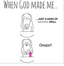 When God Made Me Meme - when god made me just a dash of gardening skill ooops god meme