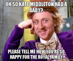 Royal Family Memes - oh so kate middleton had a baby please tell me how you re so happy