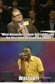 Meme What Is It - whose line is it anyway meme what did alexander graham bell say