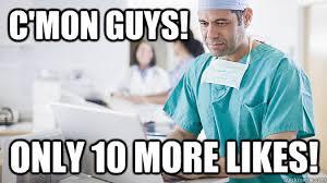 Likes Meme - c mon guys only 10 more likes doctor likes quickmeme