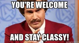 Your Welcome Meme - you re welcome and stay classy ron burgundy stay classy meme