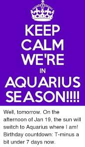 Birthday Countdown Meme - keep calm were in aquarius season well tomorrow on the afternoon
