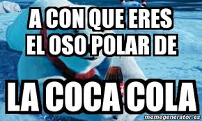 Memes Coca Cola - meme personalizado a con que eres el oso polar de la coca cola