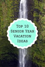 trips for high school graduates top 10 senior year vacation ideas adventure senior