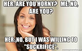 Horny Girl Meme - her are you horny me no are you her no but i was willing to