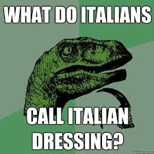 Funny Italian Memes - what do italians call italian dressing philosoraptor quickmeme