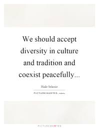we should accept diversity in culture and tradition and coexist